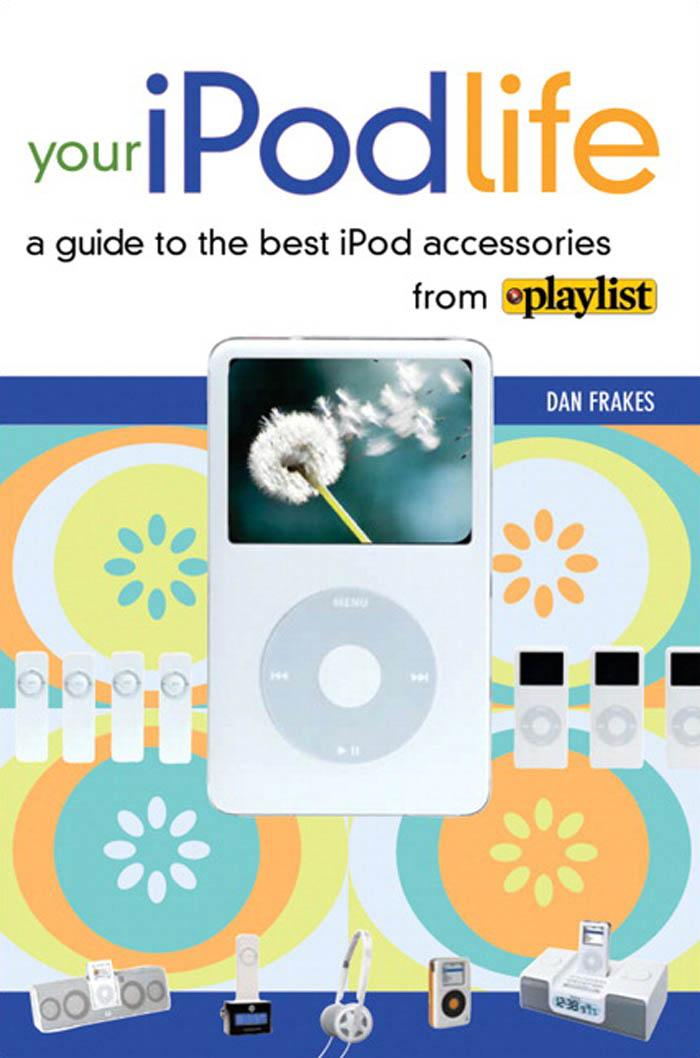 Your iPod Life: A Guide to the Best iPod Accessories from Playlist EB9780321502599