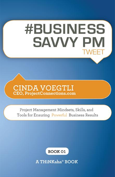 #BUSINESS SAVVY PM tweet Book01: Project Management Mindsets, Skills, and Tools for Ensuring Powerful Business Results EB9781616990633