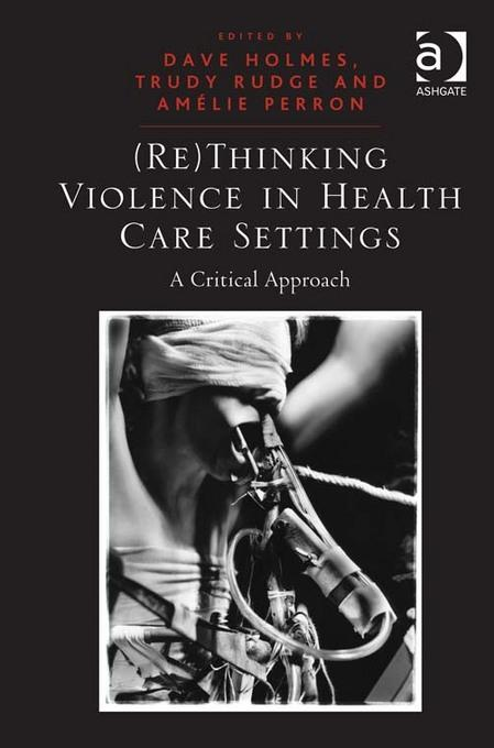 (Re)Thinking Violence in Health Care Settings: A Critical Approach EB9781409432678