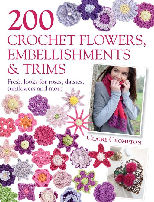 200 Crochet Flowers, Embellishments & Trims: Contemporary designs for embellishing all of your accessories EB9781446354230
