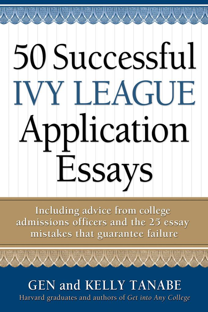 50 Successful Ivy League Application Essays: Includes Advice from College Admissions Officers and the 25 Essay Mistakes That Guarantee Failure EB9781932662894