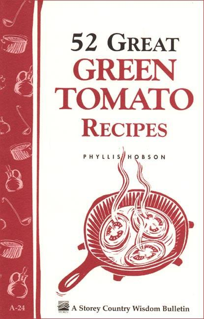 52 Great Green Tomato Recipes: Storey's Country Wisdom Bulletin A-24 EB9781603425933