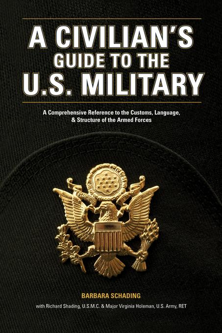 A Civilian's Guide to the U.S. Military: A comprehensive reference to the customs, language and structure of the Armed Forces EB9781599633312