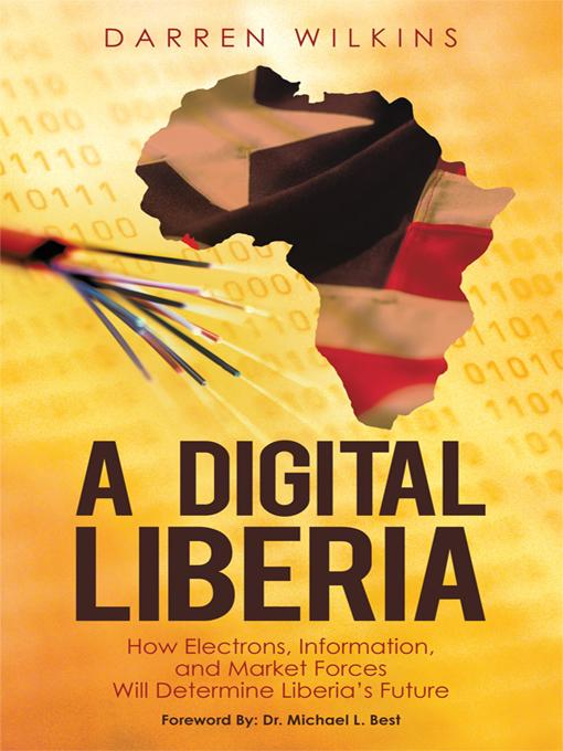 A Digital Liberia: How Electrons, Information, and Market Forces Will Determine Liberia's Future EB9781450258760