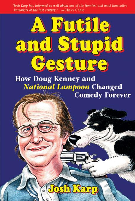 A Futile and Stupid Gesture: How Doug Kenney and <I>National Lampoon</I> Changed Comedy Forever EB9781556526848