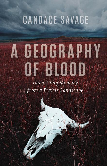 A Geography of Blood: Unearthing Memory from a Prairie Landscape EB9781926812694