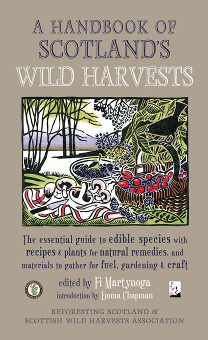 A Handbook of Scotland's Wild Harvests: The Essential Guide to Edible Species, with Recipes and Plants for Natural Remedies, and Materials to Gather f EB9781887354998