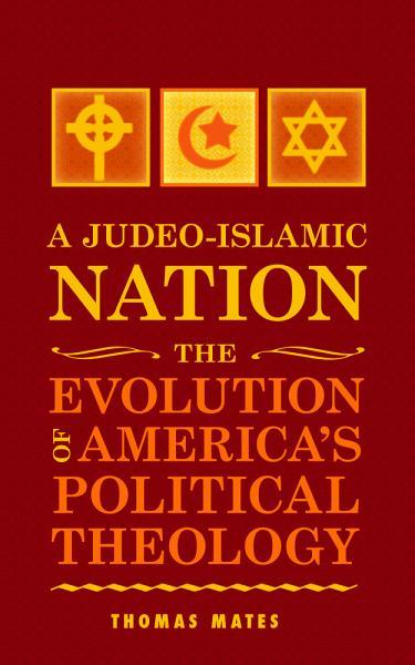 A Judeo-Islamic Nation: The Evolution of America's Political Theology EB9781456604264