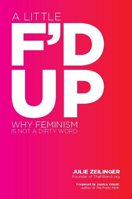 A Little F'd Up: Why Feminism Is Not a Dirty Word EB9781580054478