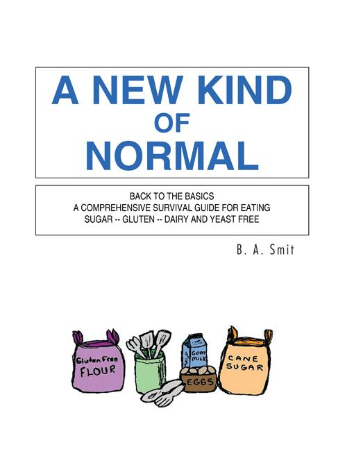 A NEW KIND OF NORMAL: BACK TO THE BASICS A COMPREHENSIVE SURVIVAL GUIDE FOR EATING SUGAR -- GLUTEN -- DAIRY AND YEAST FREE EB9781426975134