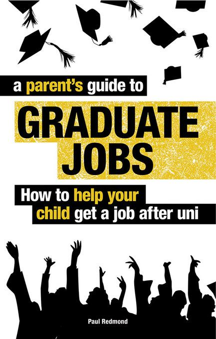 A Parent's Guide to Graduate Jobs: How You Can Help Your Child Get a Job After Uni EB9781844555086