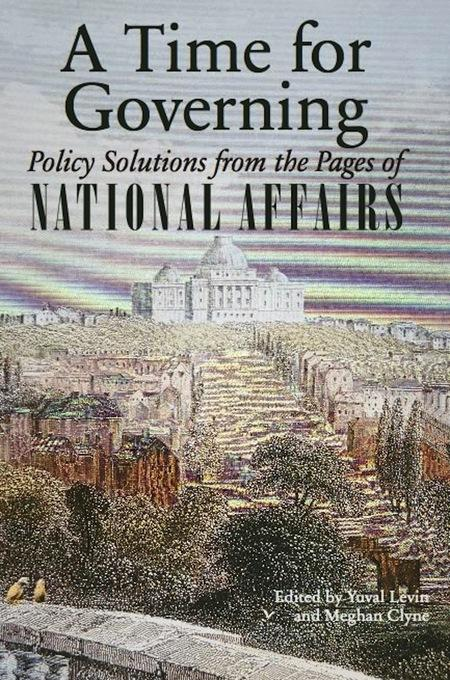 A Time for Governing: Policy Solutions from the Pages of National Affairs EB9781594036583