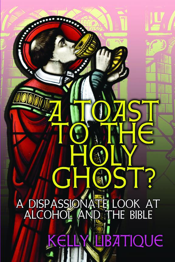 A Toast to the Holy Ghost? a Dispassionate Look at Alcohol and the Bible