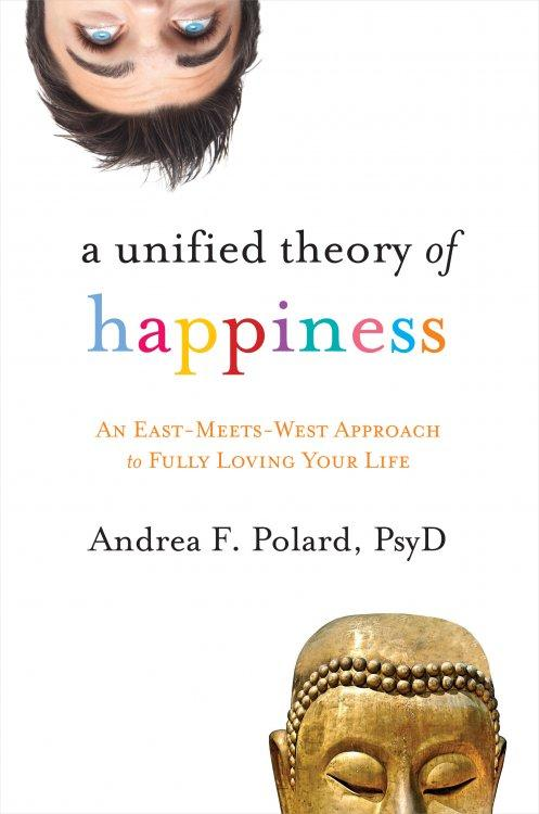 A Unified Theory of Happiness: An East-Meets-West Approach to Fully Loving Your Life EB9781604078183