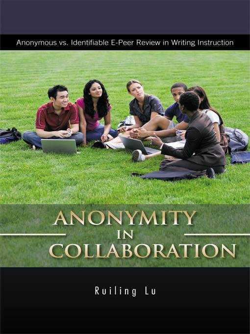 ANONYMITY in COLLABORATION: Anonymous vs. Identifiable E-Peer Review in Writing Instruction EB9781426982132