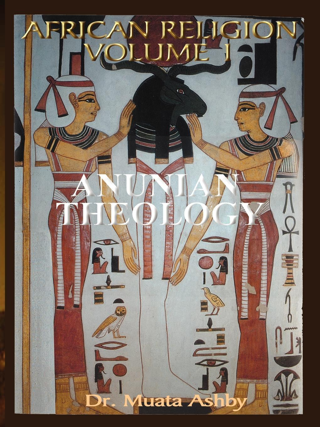 African Religion VOL. 1- ANUNIAN THEOLOGY THE MYSTERIES OF RA The Philosophy of Anu and The Mystical Teachings of The Ancient Egyptian  Creation Myth EB9781937016029