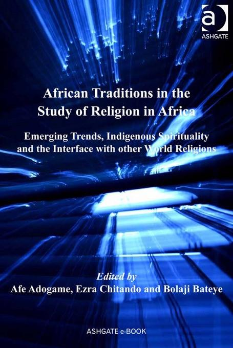 African Traditions in the Study of Religion in Africa: Emerging Trends, Indigenous Spirituality and the Interface with other World Religions EB9781409419716