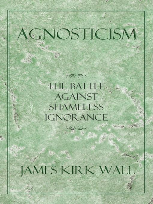 Agnosticism: The Battle Against Shameless Ignorance EB9781450287081