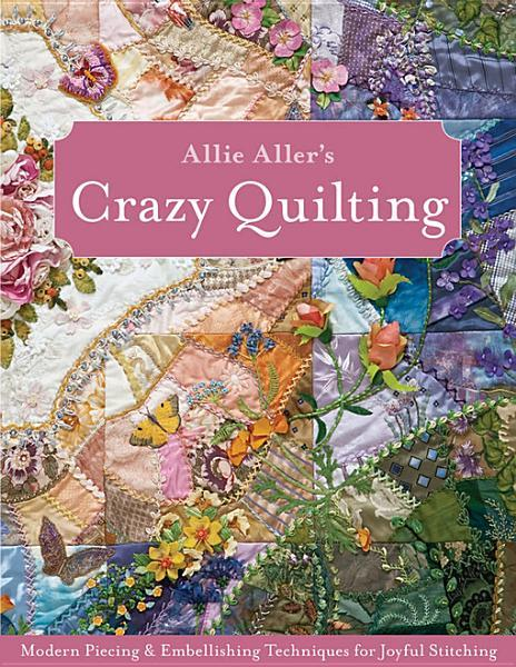 Allie Aller's Crazy Quilting: Modern Piecing & Embellishing Techniques for Joyful Stitching EB9781607051817