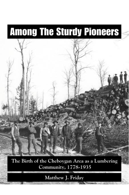 Among the Sturdy Pioneers: The Birth of the Cheboygan Area as a Lumbering Community, 1778-1935 EB9781412202428