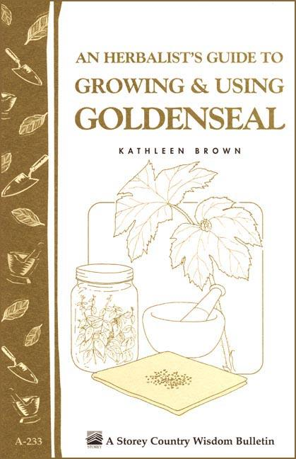 An Herbalist's Guide to Growing & Using Goldenseal: Storey's Country Wisdom Bulletin A-233 EB9781603426299
