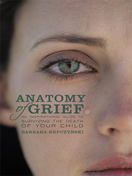 Anatomy of Grief: An Inspirational Guide to Surviving the Death of Your Child EB9781450255066