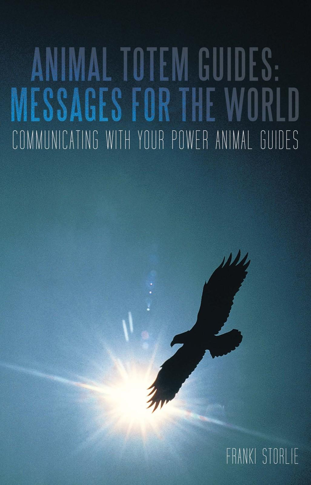 Animal Totem Guides: Messages for the World: Communicating with Your Power Animal Guides EB9781462020706