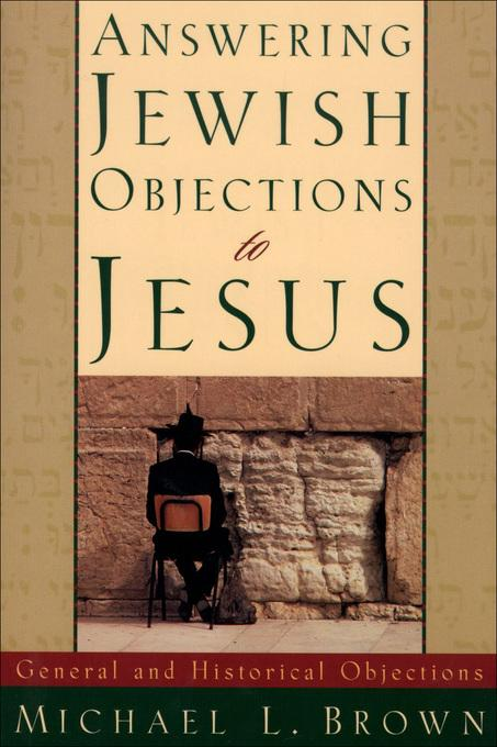 Answering Jewish Objections to Jesus: General and Historical Objections EB9781585580873