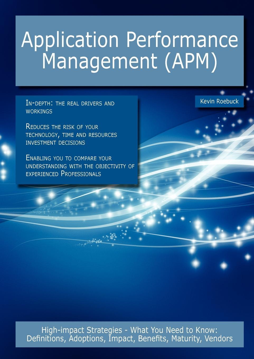 Application Performance Management (APM): High-impact Strategies - What You Need to Know: Definitions, Adoptions, Impact, Benefits, Maturity, Vendors EB9781743332801