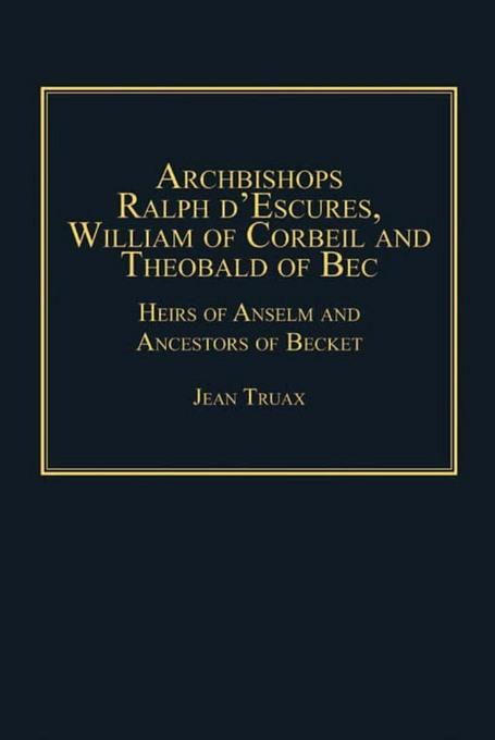 Archbishops Ralph d'Escures, William of Corbeil and Theobald of Bec: Heirs of Anselm and Ancestors of Becket EB9781409461807