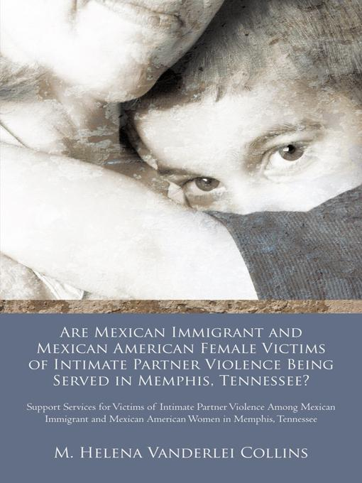 Are Mexican Immigrant and Mexican American Female Victims of Intimate Partner Violence Being Served in Memphis, Tennessee?: Support Services for Victi EB9781462021383