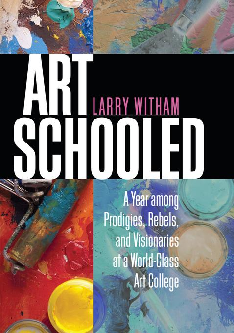 Art Schooled: A Year among Prodigies, Rebels, and Visionaries at a World-Class Art College EB9781611681888