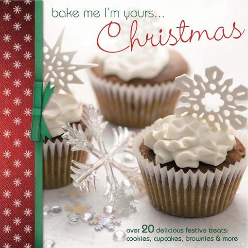 Bake Me I'm Yours... Christmas: Over 20 delicious festive treats - cookies, cupcakes, brownies & more EB9781446354995