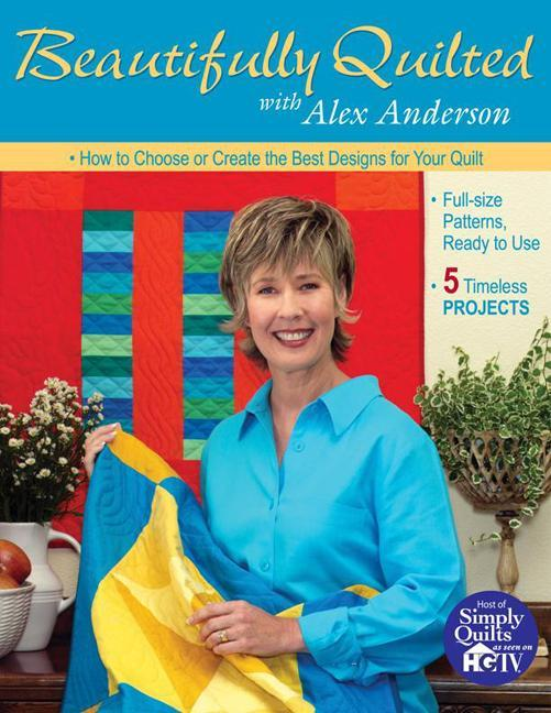 Beautifully Quilted with Alex Anderson: How to Choose or Create the Best Designs for Your Quilt, 5 Timeless Projects, Full-Size Patterns, Ready to Use