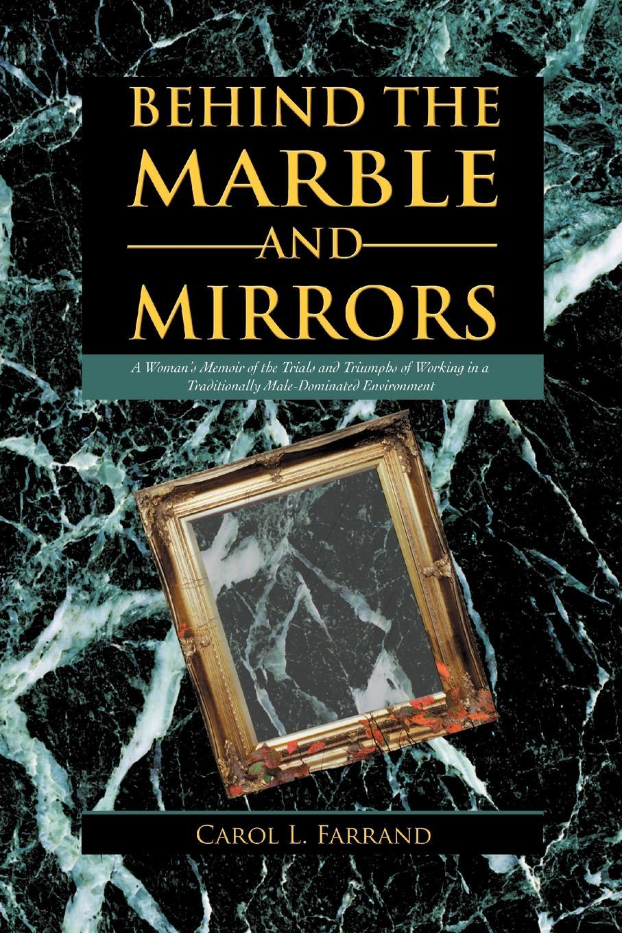 Behind the Marble and Mirrors: A Woman's Memoir of the Trials and Triumphs of Working in a Traditionally Male-Dominated Environment