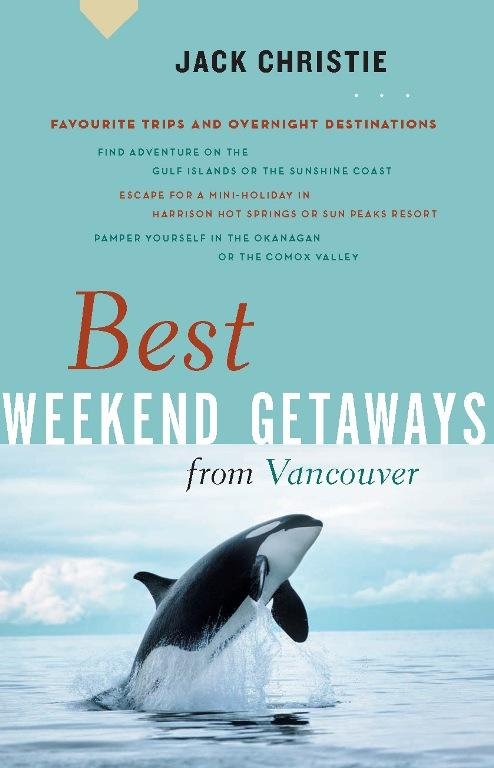 Best Weekend Getaways from Vancouver: Favourite Trips and Overnight Destinations EB9781926685090