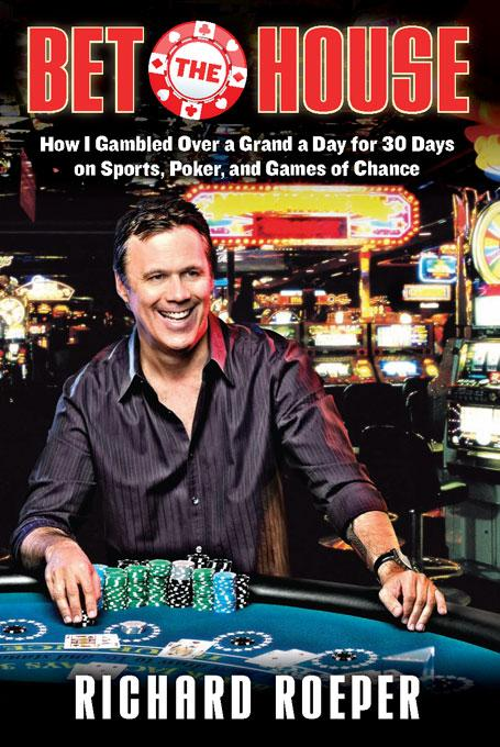Bet the House: How I Gambled Over a Grand a Day for 30 Days on Sports, Poker, and Games of Chance EB9781569766095