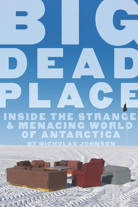 Big Dead Place: Inside the Strange and Menacing World of Antarctica EB9781932595994