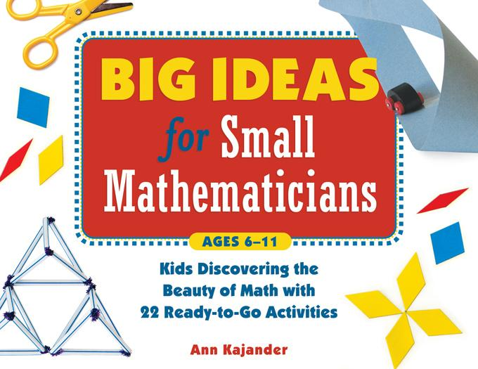 Big Ideas for Small Mathematicians: Kids Discovering the Beauty of Math with 22 Ready-To-Go Activities EB9781613741344