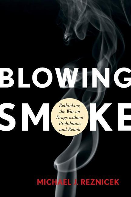 Blowing Smoke: Rethinking the War on Drugs without Prohibition and Rehab EB9781442215160