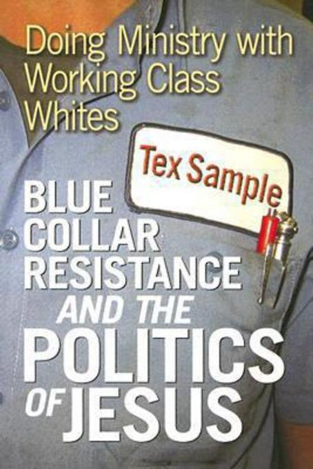 Blue Collar Resistance and the Politics of Jesus: Doing Ministry with Working Class Whites EB9781426760365