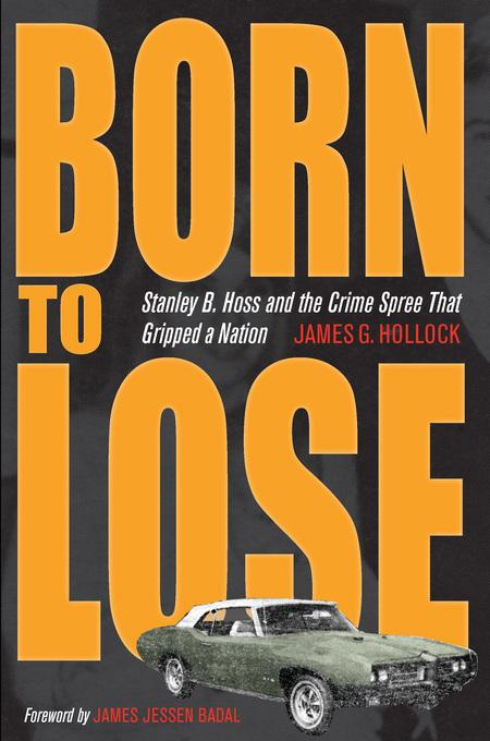 Born to Lose: Stanley B. Hoss and the Crime Spree That Gripped a Nation EB9781612776675