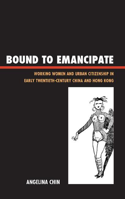 Bound to Emancipate: Working Women and Urban Citizenship in Early Twentieth-Century China and Hong Kong EB9781442215610