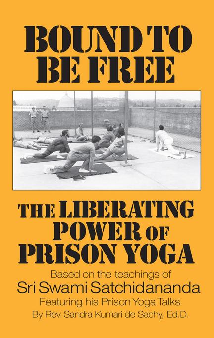 Bound to be Free: The Liberating Power of Prison Yoga: Based of the Teachings of Sri Swami Satchidananda-Featurning His Prison Yoga Talks EB9781938477003