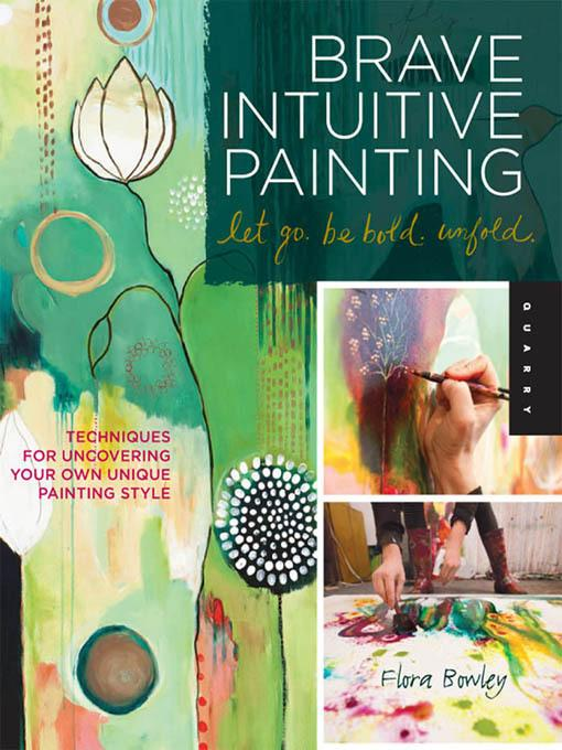 Brave Intuitive Painting-Let Go, Be Bold, Unfold!: Techniques for Uncovering Your Own Unique Painting Style EB9781610583916