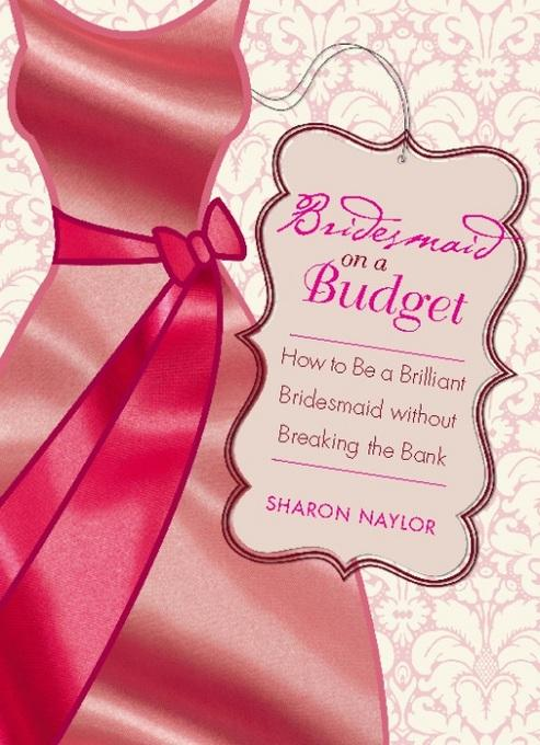 Bridesmaid on a Budget: How to Be a Brilliant Bridesmaid without Breaking the Bank EB9781580053990