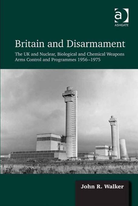 Britain and Disarmament: The UK and Nuclear, Biological and Chemical Weapons Arms Control and Programmes 1956-1975 EB9781409435815
