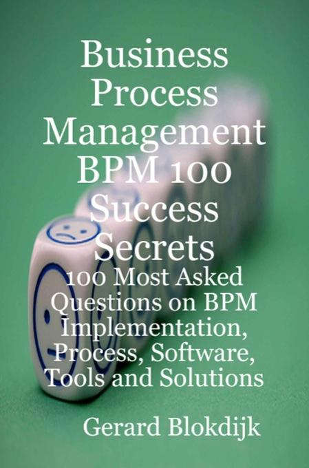 Business Process Management BPM 100 Success Secrets: 100 Most Asked Questions on BPM Implementation, Process, Software, Tools and Solutions EB9781921644481