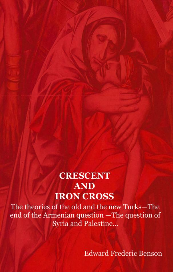 CRESCENT AND IRON CROSS: The theories of the old and the new Turks-The end of the Armenian question -The question of Syria and Palestine... EB9781604440812
