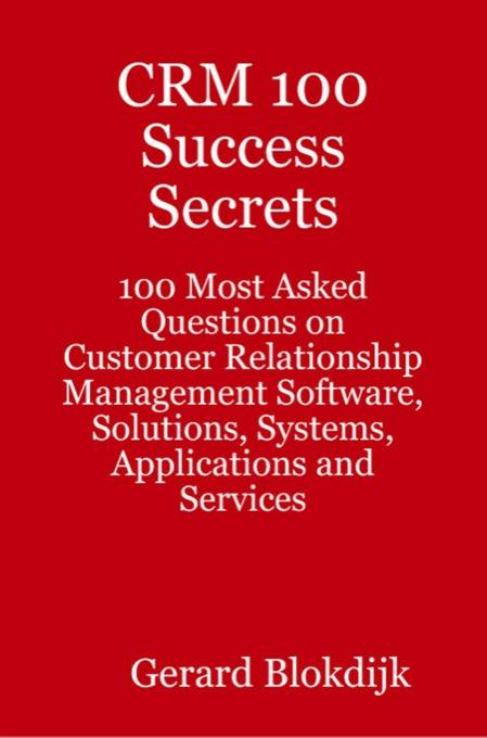 CRM 100 Success Secrets: 100 Most Asked Questions on Customer Relationship Management Software, Solutions, Systems, Applications and Services EB9781742440453